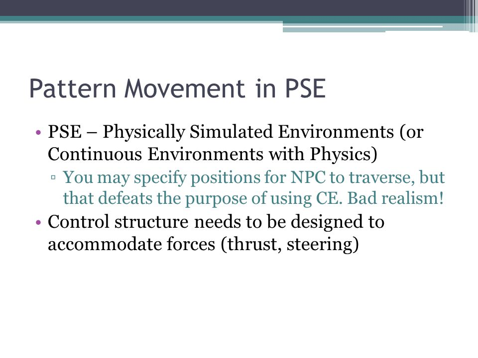 Pattern Movement in PSE PSE – Physically Simulated Environments (or Continuous Environments with Physics) You may specify positions for NPC to traverse, but that defeats the purpose of using CE.