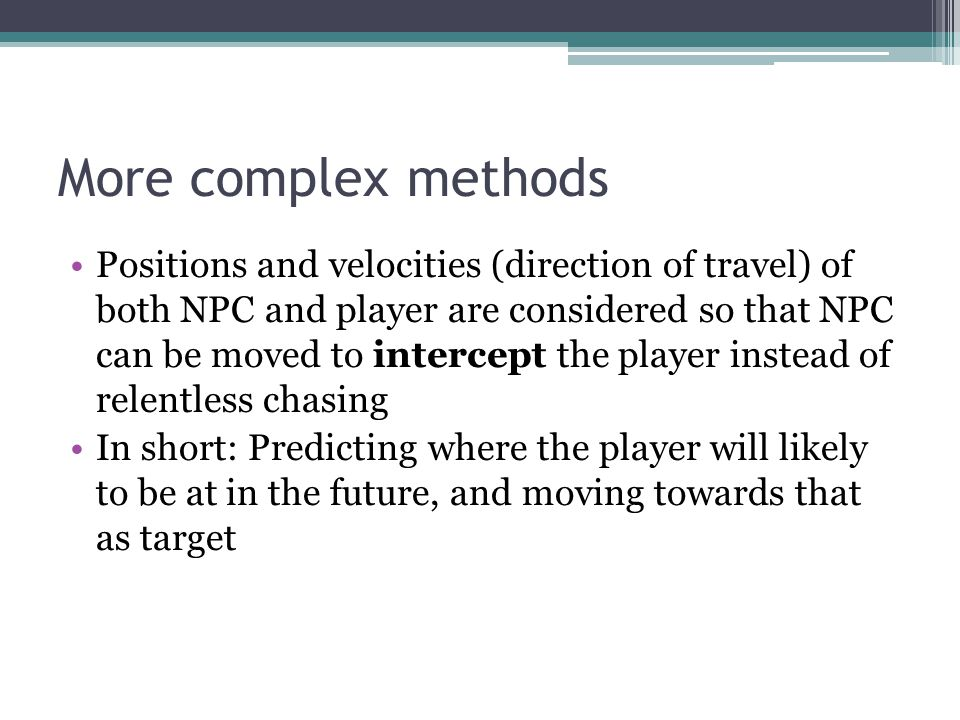 More complex methods Positions and velocities (direction of travel) of both NPC and player are considered so that NPC can be moved to intercept the pl