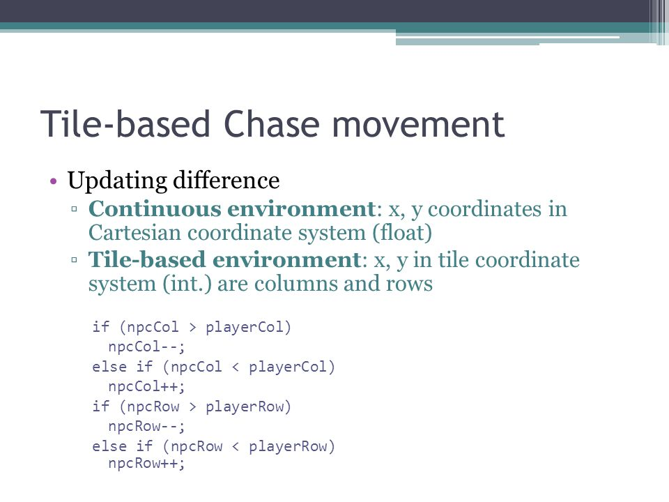 Tile-based Chase movement Updating difference Continuous environment: x, y coordinates in Cartesian coordinate system (float) Tile-based environment: x, y in tile coordinate system (int.) are columns and rows if (npcCol > playerCol) npcCol--; else if (npcCol < playerCol) npcCol++; if (npcRow > playerRow) npcRow--; else if (npcRow < playerRow) npcRow++;