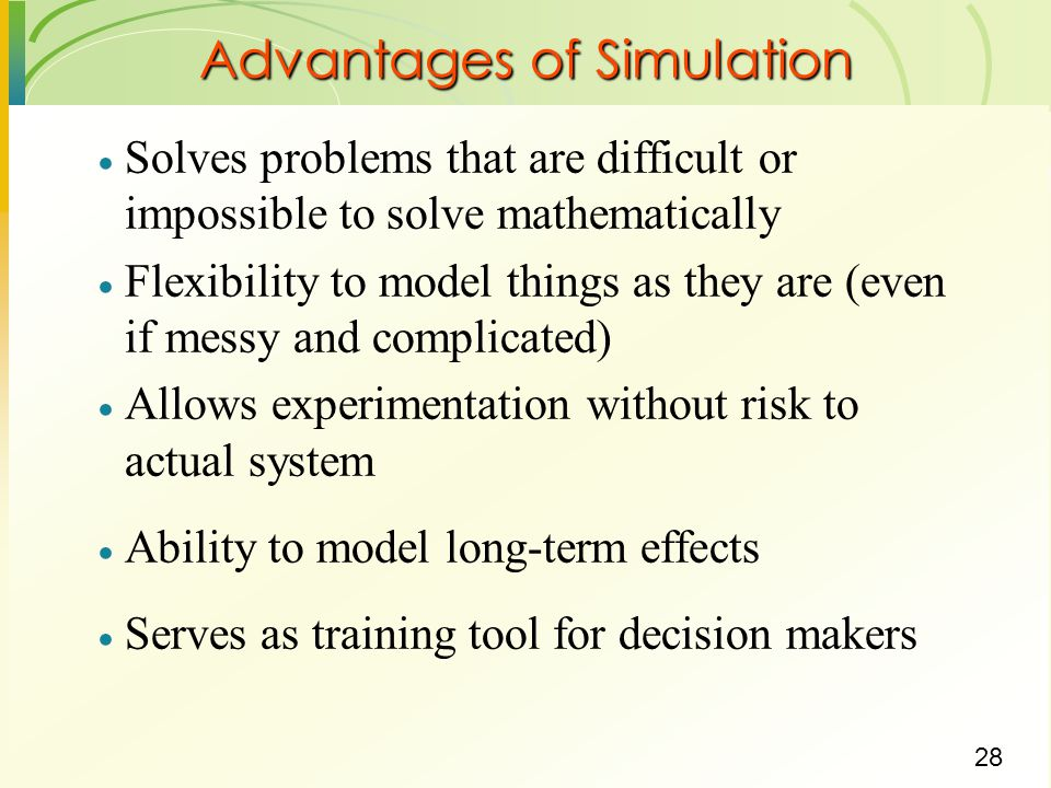 29 Limitations of Simulation Does not produce optimum solution Model development may be difficult Computer run time may be substantial Monte Carlo simulation only applicable to random systems