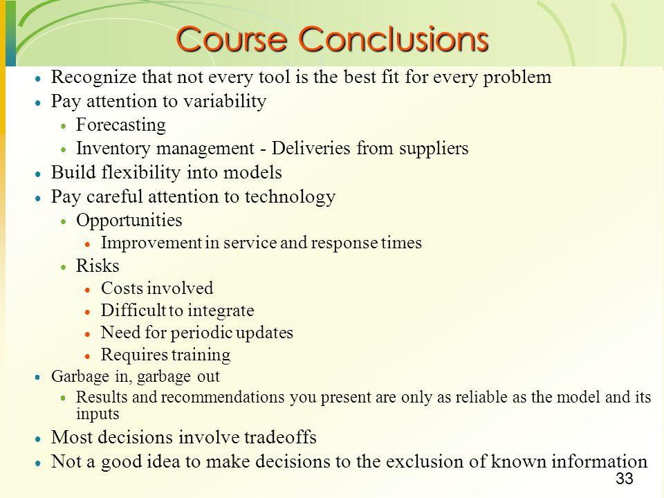 33 Course Conclusions Recognize that not every tool is the best fit for every problem Pay attention to variability Forecasting Inventory management -