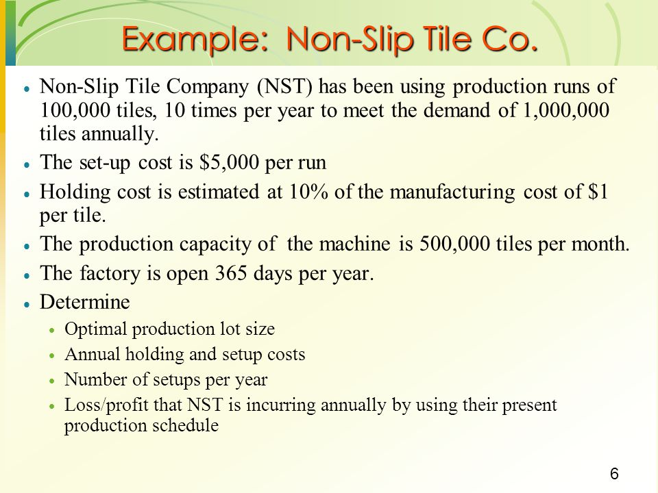 6 Example: Non-Slip Tile Co. Non-Slip Tile Company (NST) has been using production runs of 100,000 tiles, 10 times per year to meet the demand of 1,00