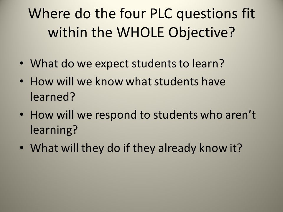 Where do the four PLC questions fit within the WHOLE Objective? What do we expect students to learn? How will we know what students have learned? How