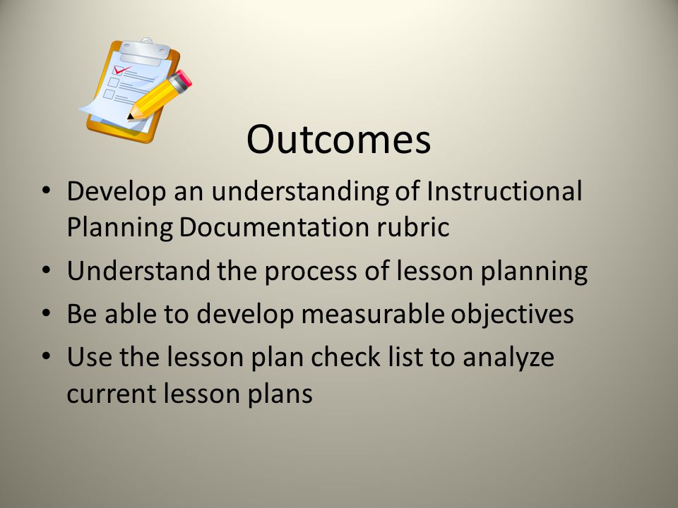 Outcomes Develop an understanding of Instructional Planning Documentation rubric Understand the process of lesson planning Be able to develop measurab