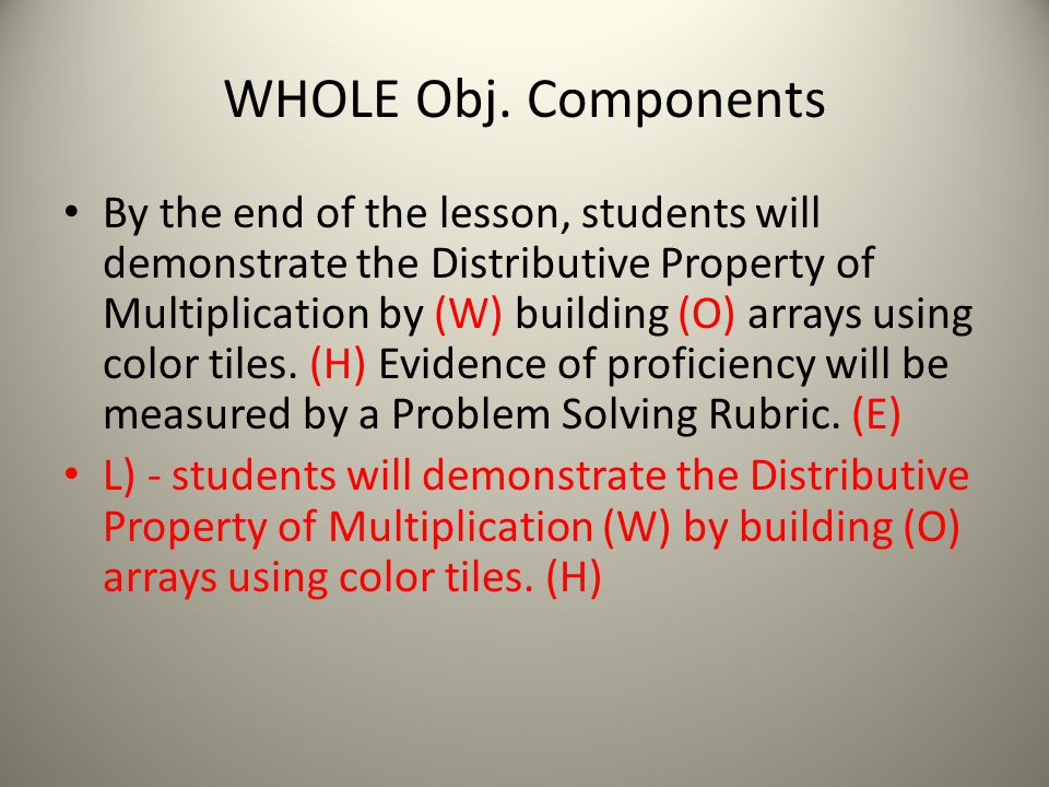 WHOLE Obj. Components By the end of the lesson, students will demonstrate the Distributive Property of Multiplication by (W) building (O) arrays using