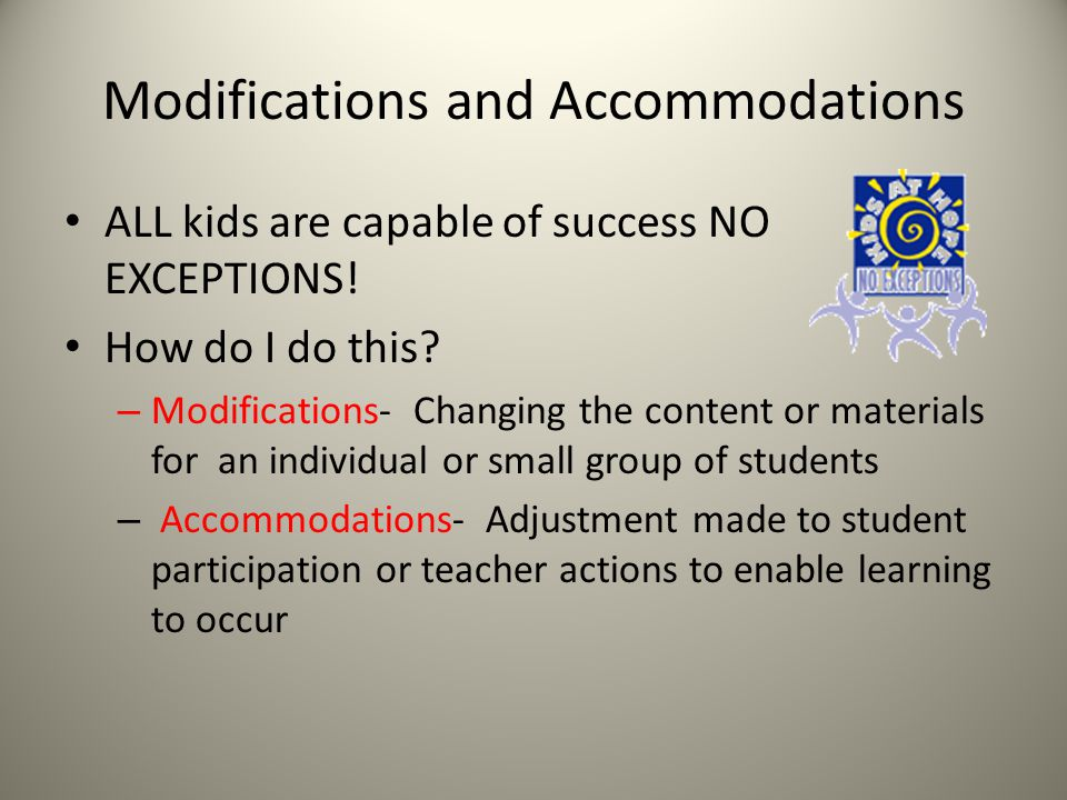 Modifications and Accommodations ALL kids are capable of success NO EXCEPTIONS! How do I do this? – Modifications- Changing the content or materials f