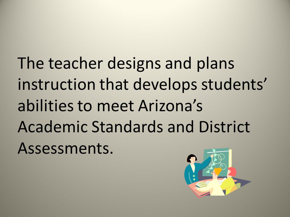 The teacher designs and plans instruction that develops students abilities to meet Arizonas Academic Standards and District Assessments.