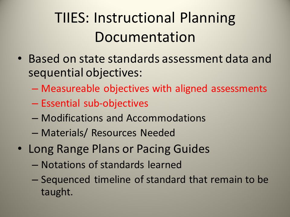 TIIES: Instructional Planning Documentation Based on state standards assessment data and sequential objectives: – Measureable objectives with aligned