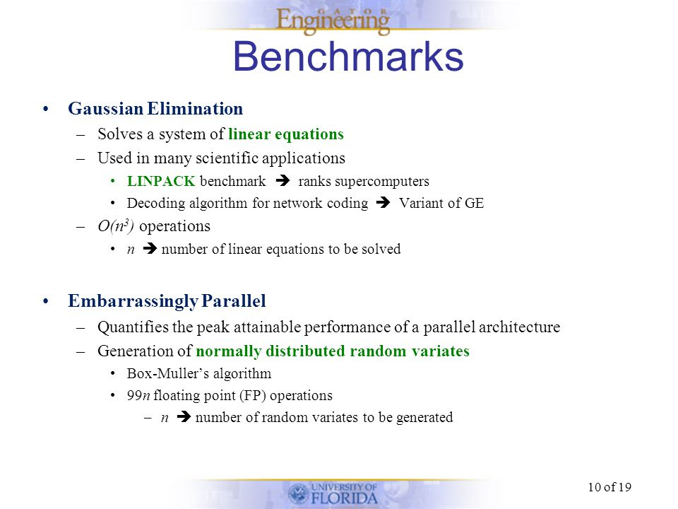 10 of 19 Benchmarks Gaussian Elimination –Solves a system of linear equations –Used in many scientific applications LINPACK benchmark ranks supercompu
