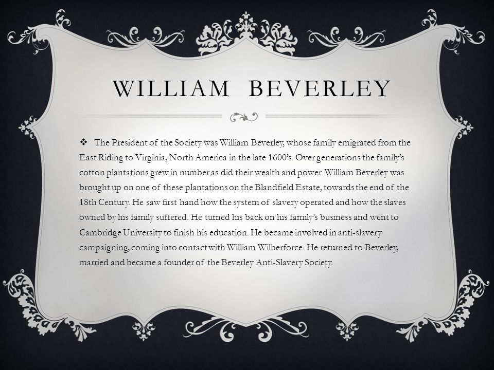 WILLIAM BEVERLEY The President of the Society was William Beverley, whose family emigrated from the East Riding to Virginia, North America in the late 1600s.