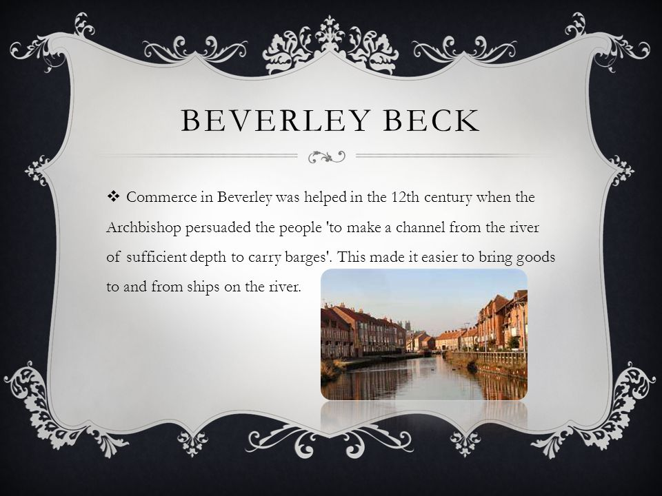 BEVERLEY BECK Commerce in Beverley was helped in the 12th century when the Archbishop persuaded the people to make a channel from the river of sufficient depth to carry barges .