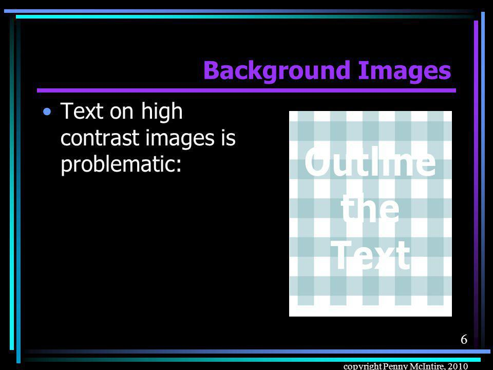 6 copyright Penny McIntire, 2010 Background Images Text on high contrast images is problematic: