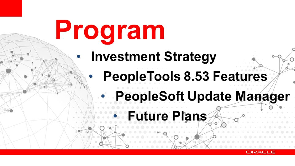 Program Investment Strategy PeopleTools 8.53 Features PeopleSoft Update Manager Future Plans