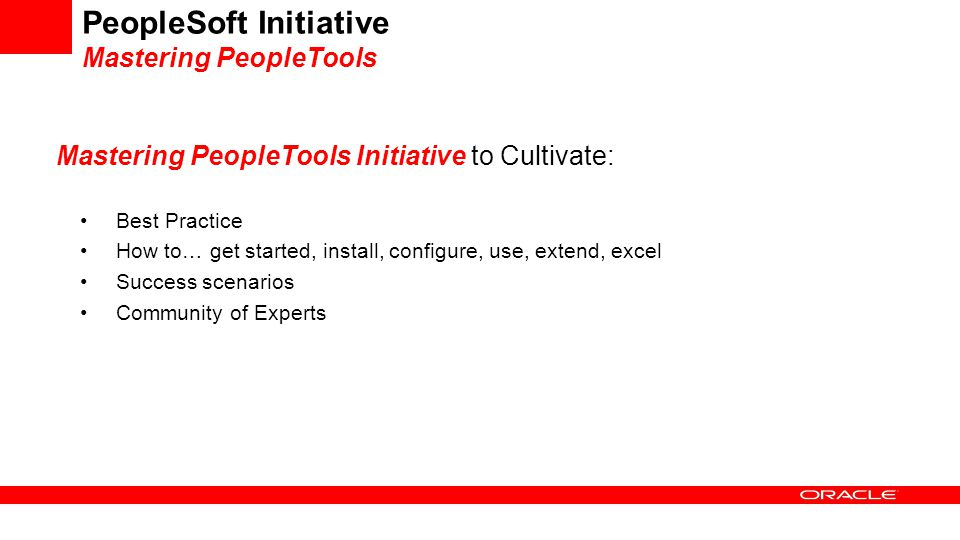 PeopleSoft Initiative Mastering PeopleTools Mastering PeopleTools Initiative to Cultivate: Best Practice How to… get started, install, configure, use,