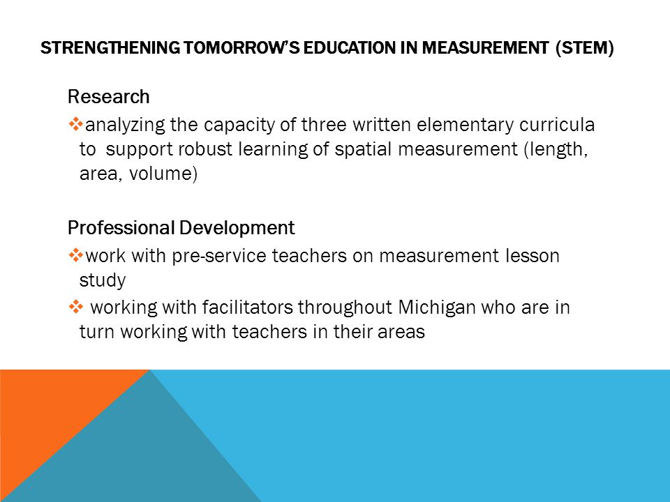 STRENGTHENING TOMORROWS EDUCATION IN MEASUREMENT (STEM) Research analyzing the capacity of three written elementary curricula to support robust learning of spatial measurement (length, area, volume) Professional Development work with pre-service teachers on measurement lesson study working with facilitators throughout Michigan who are in turn working with teachers in their areas