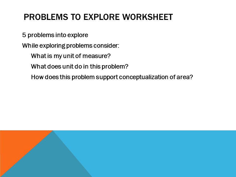 PROBLEMS TO EXPLORE WORKSHEET 5 problems into explore While exploring problems consider: What is my unit of measure.