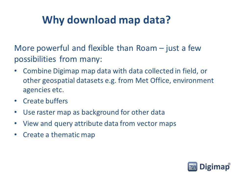 Why download map data? More powerful and flexible than Roam – just a few possibilities from many: Combine Digimap map data with data collected in fiel