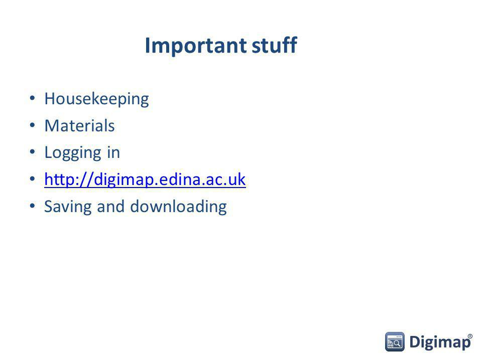 Important stuff Housekeeping Materials Logging in http://digimap.edina.ac.uk Saving and downloading