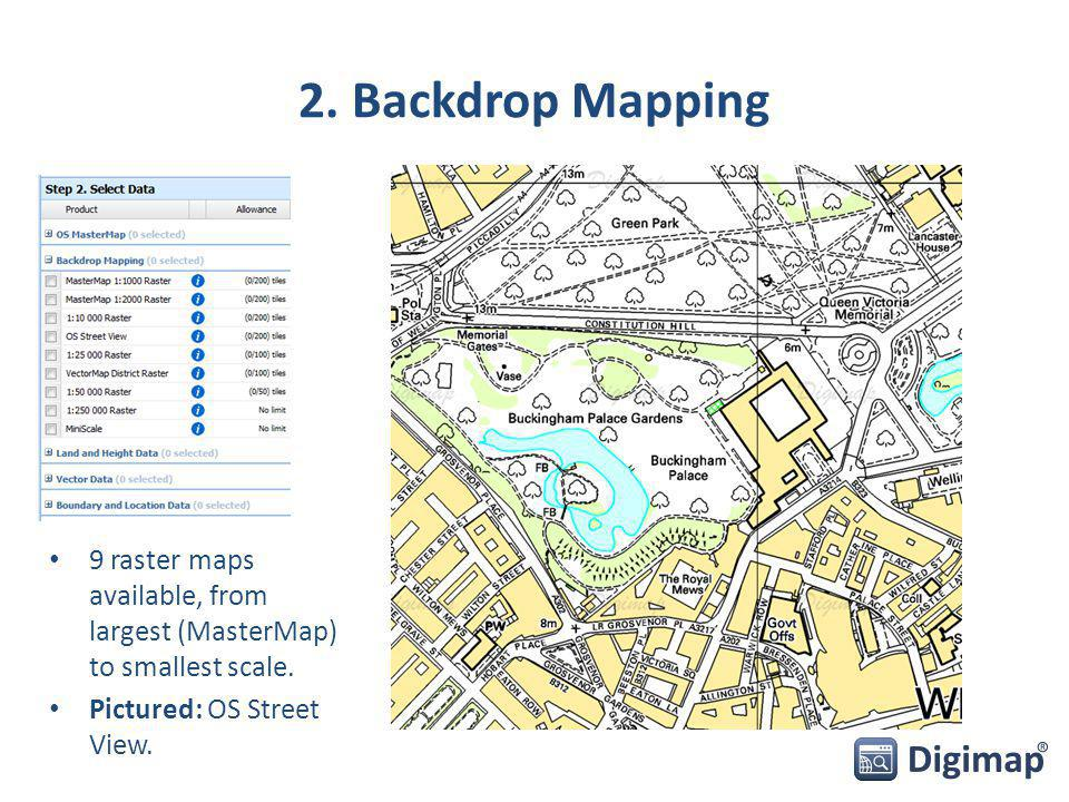 2. Backdrop Mapping 9 raster maps available, from largest (MasterMap) to smallest scale. Pictured: OS Street View.