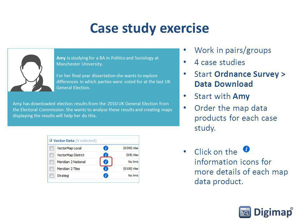 Case study exercise Work in pairs/groups 4 case studies Start Ordnance Survey > Data Download Start with Amy Order the map data products for each case