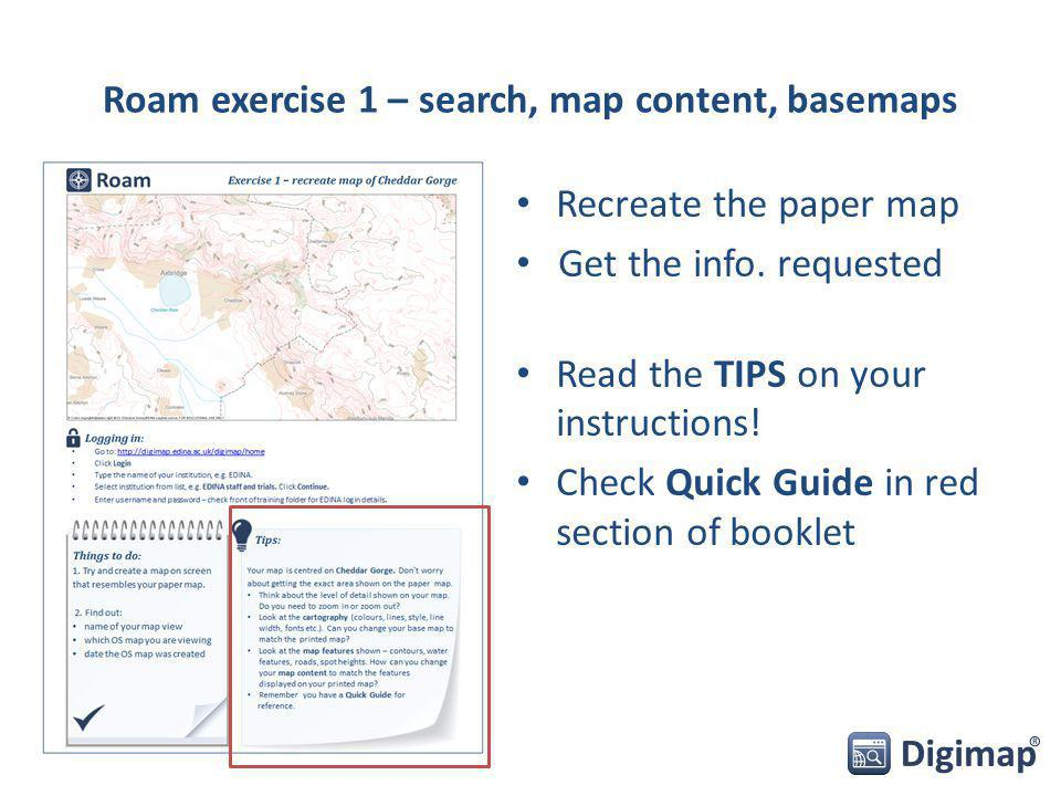 Roam exercise 1 – search, map content, basemaps Recreate the paper map Get the info.
