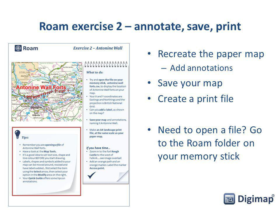 Roam exercise 2 – annotate, save, print Recreate the paper map – Add annotations Save your map Create a print file Need to open a file.