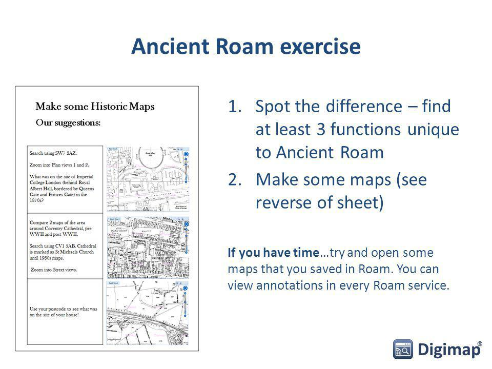 Ancient Roam exercise 1.Spot the difference – find at least 3 functions unique to Ancient Roam 2.Make some maps (see reverse of sheet) If you have time…try and open some maps that you saved in Roam.