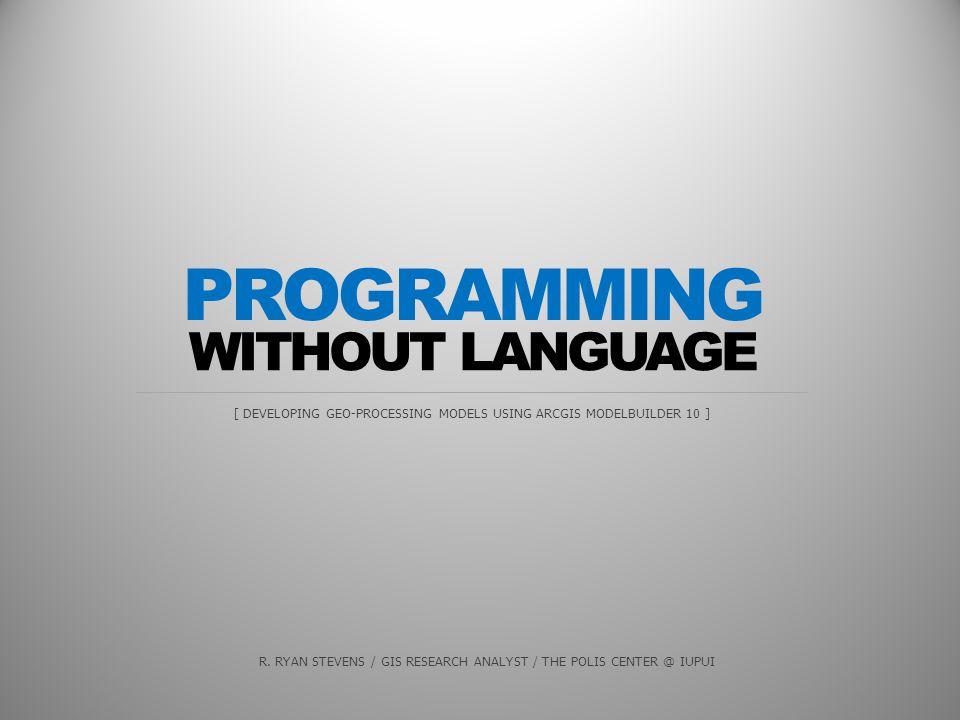 WITHOUT LANGUAGE [ DEVELOPING GEO-PROCESSING MODELS USING ARCGIS MODELBUILDER 10 ] PROGRAMMING R.