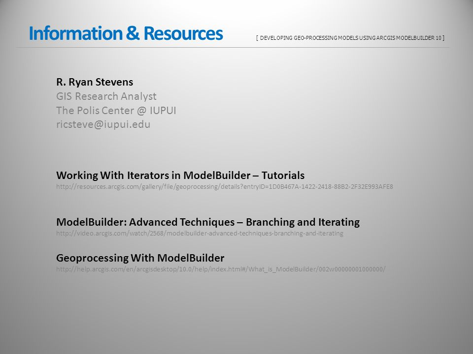 Information & Resources [ DEVELOPING GEO-PROCESSING MODELS USING ARCGIS MODELBUILDER 10 ] R. Ryan Stevens GIS Research Analyst The Polis Center @ IUPU
