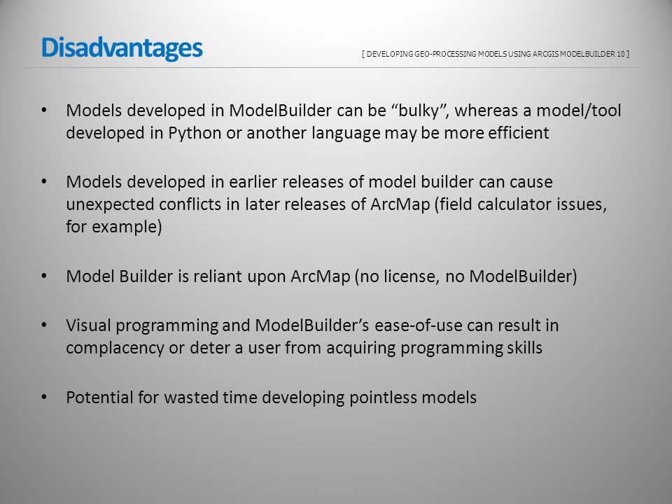 Disadvantages [ DEVELOPING GEO-PROCESSING MODELS USING ARCGIS MODELBUILDER 10 ] Models developed in ModelBuilder can be bulky, whereas a model/tool developed in Python or another language may be more efficient Models developed in earlier releases of model builder can cause unexpected conflicts in later releases of ArcMap (field calculator issues, for example) Model Builder is reliant upon ArcMap (no license, no ModelBuilder) Visual programming and ModelBuilders ease-of-use can result in complacency or deter a user from acquiring programming skills Potential for wasted time developing pointless models