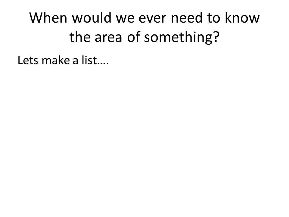 When would we ever need to know the area of something? Lets make a list….
