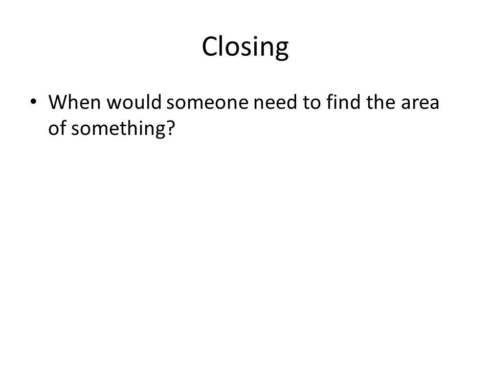 Closing When would someone need to find the area of something?