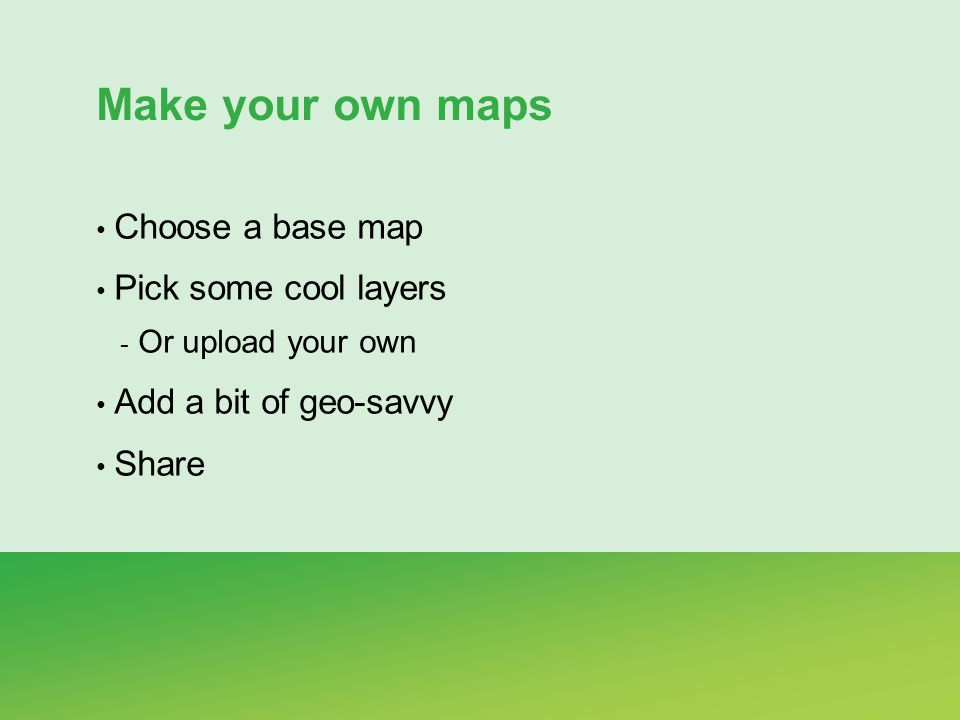 Make your own maps Choose a base map Pick some cool layers - Or upload your own Add a bit of geo-savvy Share