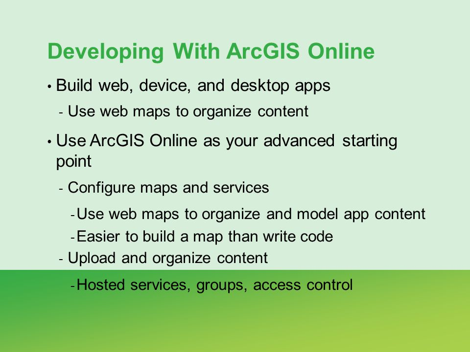 Developing With ArcGIS Online Build web, device, and desktop apps - Use web maps to organize content Use ArcGIS Online as your advanced starting point - Configure maps and services - Use web maps to organize and model app content - Easier to build a map than write code - Upload and organize content - Hosted services, groups, access control