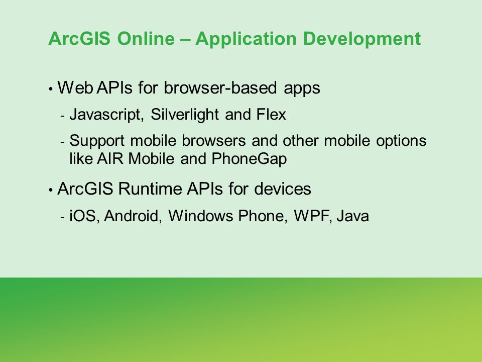 ArcGIS Online – Application Development Web APIs for browser-based apps - Javascript, Silverlight and Flex - Support mobile browsers and other mobile options like AIR Mobile and PhoneGap ArcGIS Runtime APIs for devices - iOS, Android, Windows Phone, WPF, Java