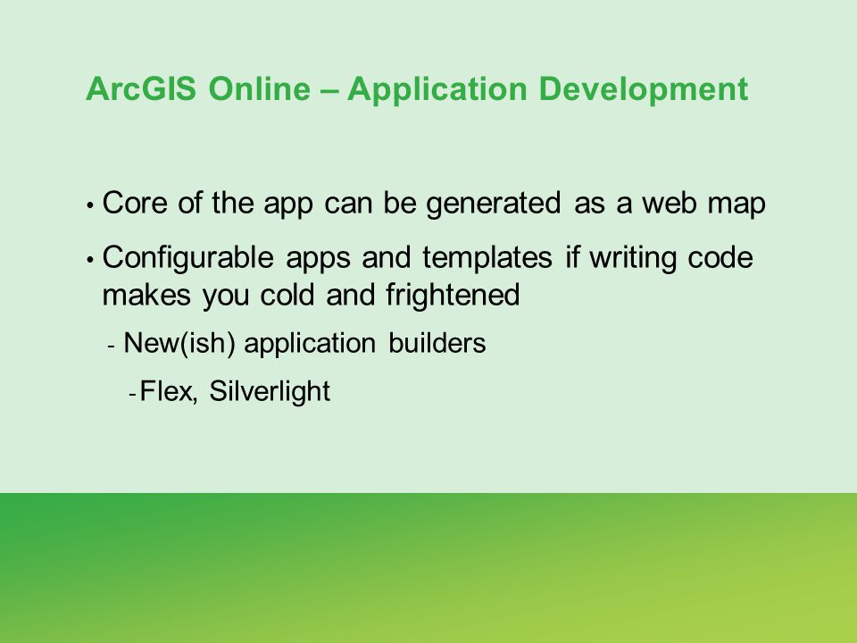 ArcGIS Online – Application Development Core of the app can be generated as a web map Configurable apps and templates if writing code makes you cold and frightened - New(ish) application builders - Flex, Silverlight
