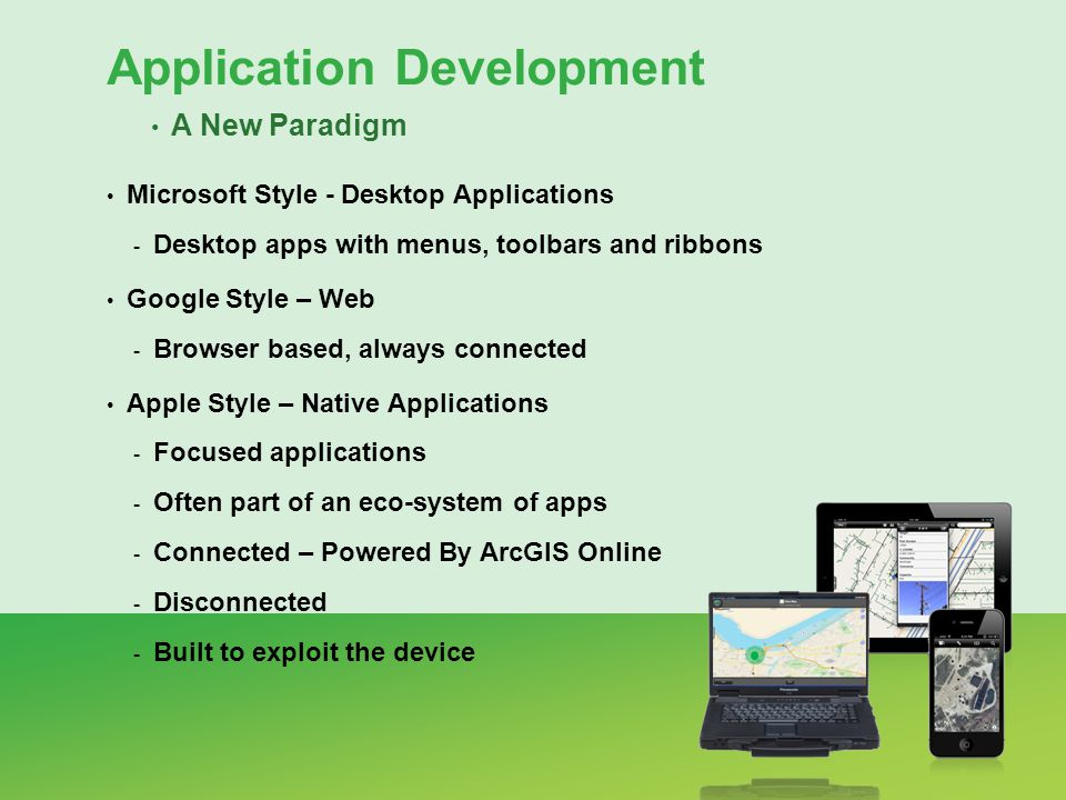 Microsoft Style - Desktop Applications - Desktop apps with menus, toolbars and ribbons Google Style – Web - Browser based, always connected Apple Style – Native Applications - Focused applications - Often part of an eco-system of apps - Connected – Powered By ArcGIS Online - Disconnected - Built to exploit the device Application Development A New Paradigm