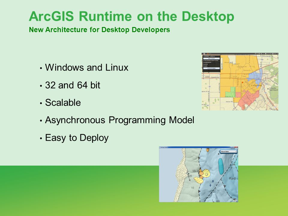 ArcGIS Runtime on the Desktop New Architecture for Desktop Developers Windows and Linux 32 and 64 bit Scalable Asynchronous Programming Model Easy to
