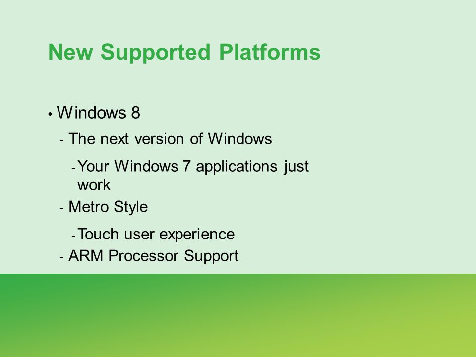 New Supported Platforms Windows 8 - The next version of Windows - Your Windows 7 applications just work - Metro Style - Touch user experience - ARM Processor Support