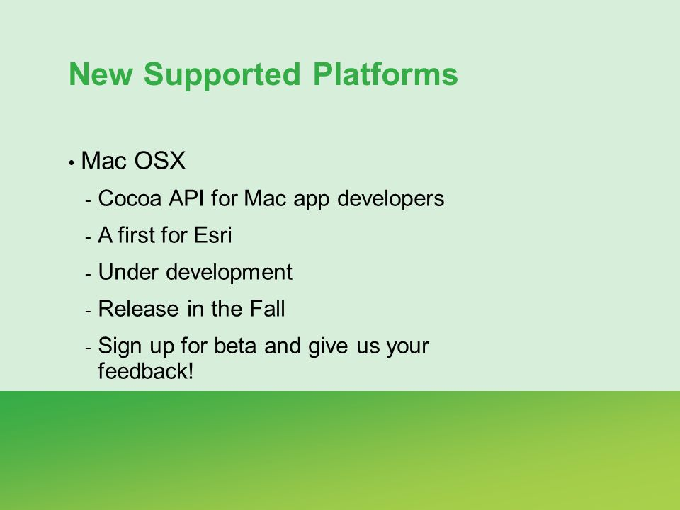 New Supported Platforms Mac OSX - Cocoa API for Mac app developers - A first for Esri - Under development - Release in the Fall - Sign up for beta and