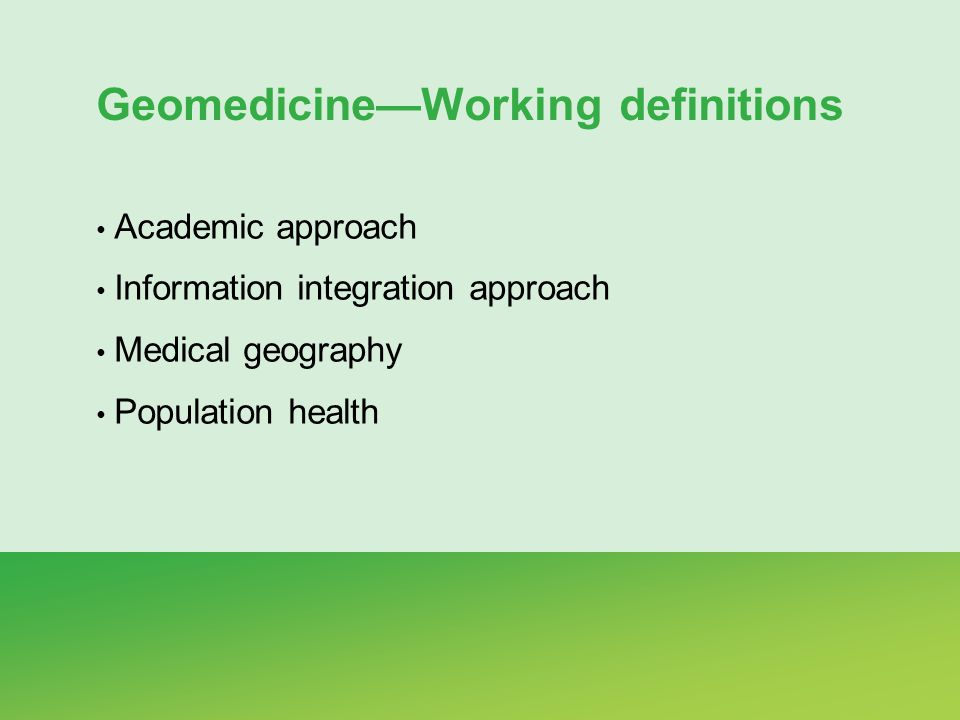 GeomedicineWorking definitions Academic approach Information integration approach Medical geography Population health