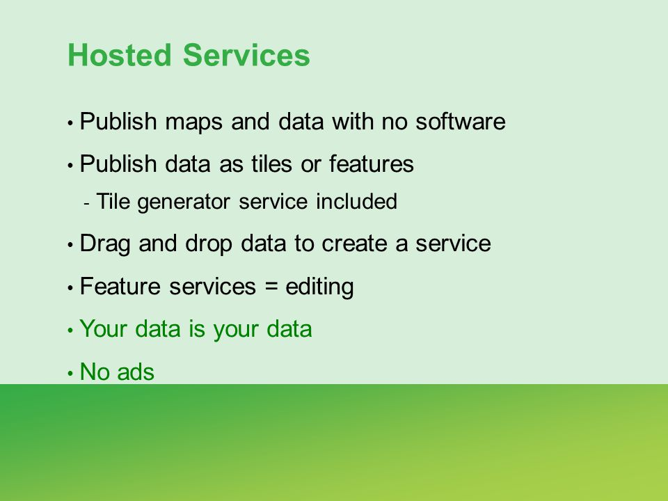 Hosted Services Publish maps and data with no software Publish data as tiles or features - Tile generator service included Drag and drop data to create a service Feature services = editing Your data is your data No ads