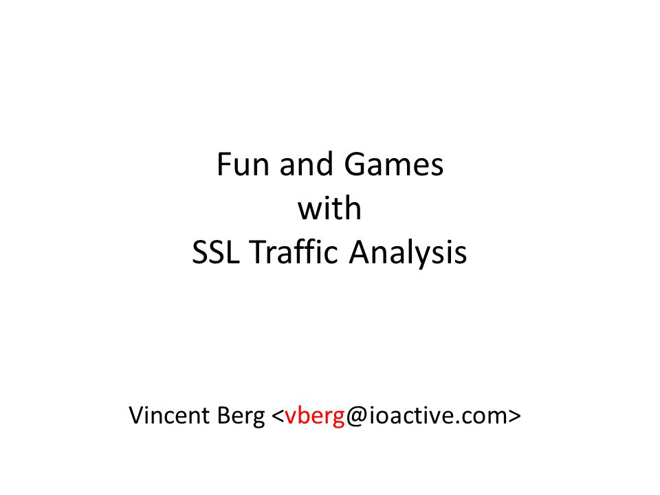 Fun and Games with SSL Traffic Analysis Vincent Berg