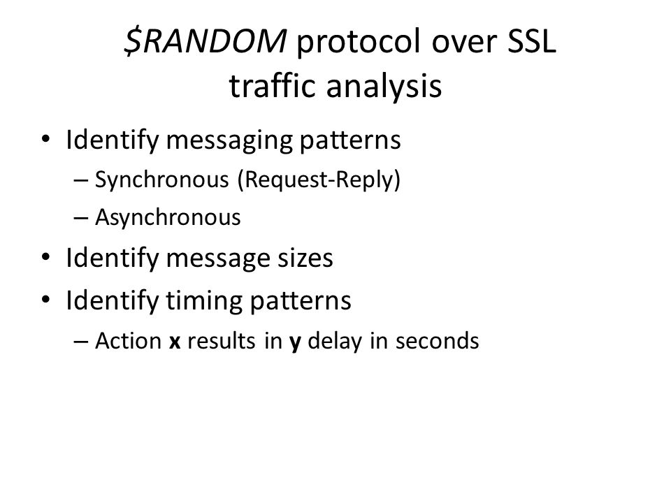 $RANDOM protocol over SSL traffic analysis Identify messaging patterns – Synchronous (Request-Reply) – Asynchronous Identify message sizes Identify ti