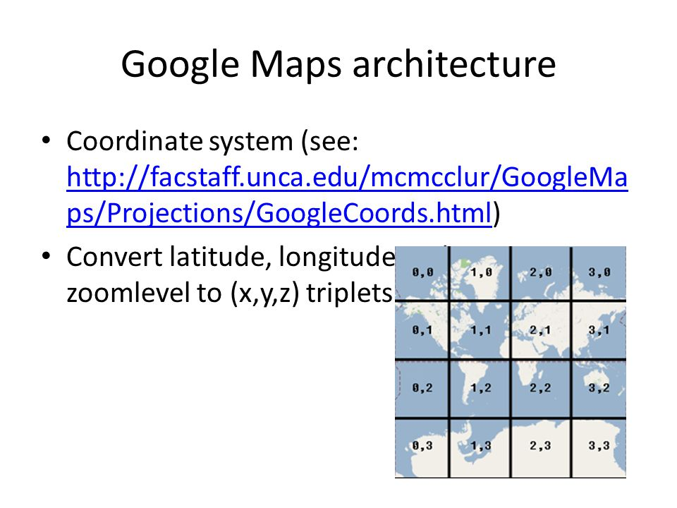 Google Maps architecture Coordinate system (see: http://facstaff.unca.edu/mcmcclur/GoogleMa ps/Projections/GoogleCoords.html) http://facstaff.unca.edu/mcmcclur/GoogleMa ps/Projections/GoogleCoords.html Convert latitude, longitude and zoomlevel to (x,y,z) triplets.