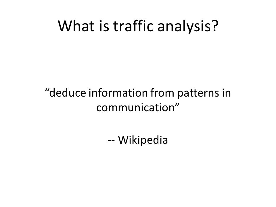 What is traffic analysis? deduce information from patterns in communication -- Wikipedia
