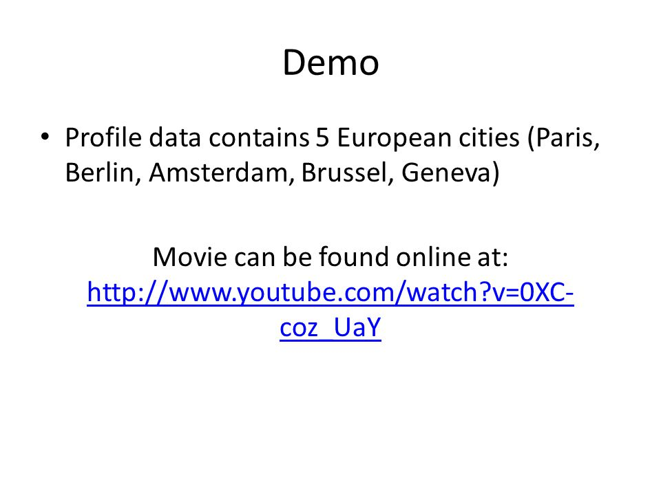 Demo Profile data contains 5 European cities (Paris, Berlin, Amsterdam, Brussel, Geneva) Movie can be found online at: http://www.youtube.com/watch?v=0XC- coz_UaY http://www.youtube.com/watch?v=0XC- coz_UaY