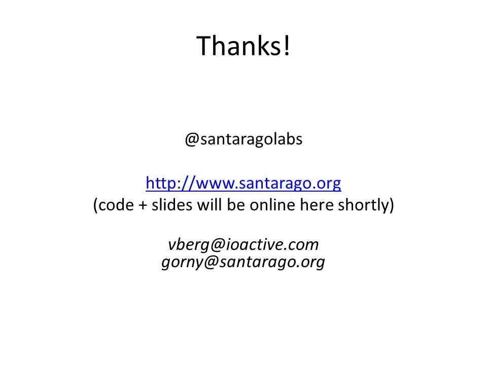 Thanks! @santaragolabs http://www.santarago.org (code + slides will be online here shortly) vberg@ioactive.com gorny@santarago.org
