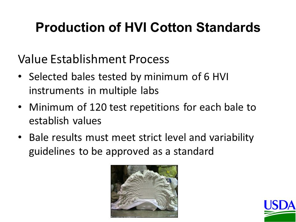 Production of HVI Cotton Standards Value Establishment Process Selected bales tested by minimum of 6 HVI instruments in multiple labs Minimum of 120 test repetitions for each bale to establish values Bale results must meet strict level and variability guidelines to be approved as a standard
