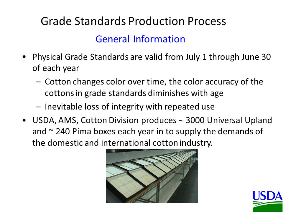 Physical Grade Standards are valid from July 1 through June 30 of each year –Cotton changes color over time, the color accuracy of the cottons in grade standards diminishes with age –Inevitable loss of integrity with repeated use USDA, AMS, Cotton Division produces 3000 Universal Upland and ~ 240 Pima boxes each year in to supply the demands of the domestic and international cotton industry.